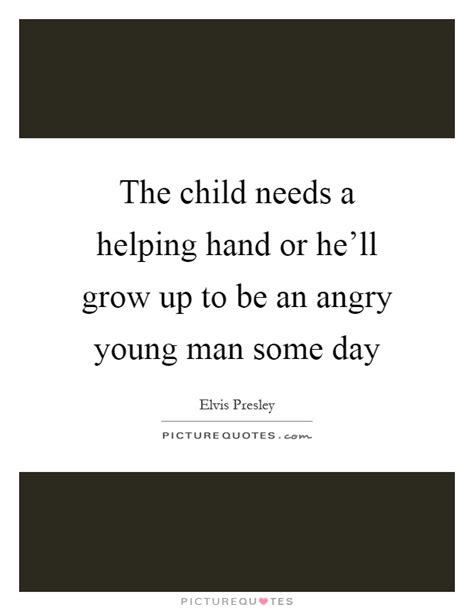 The Child Needs A Helping The Child Needs A Helping Or He Ll Grow Up To Be An