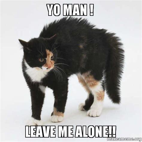 Leave Me Alone Meme - yo man leave me alone make a meme