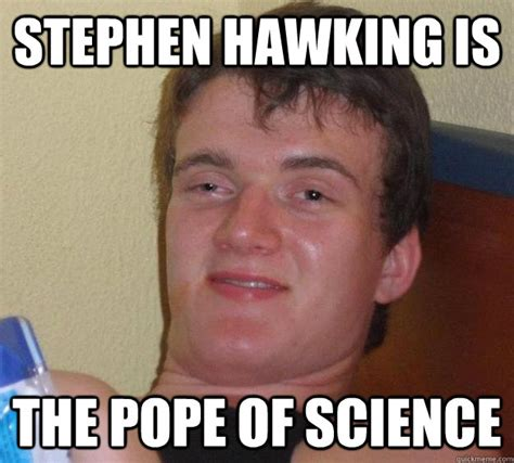 Stephen Hawking Meme - stephen hawking is the pope of science 10 guy quickmeme