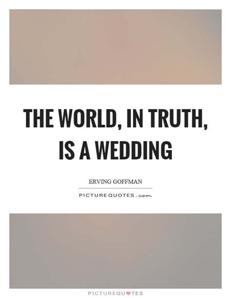 Wedding Quotes About Light by Erving Goffman Quotes Sayings 16 Quotations