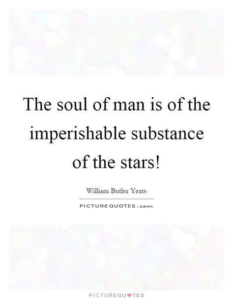 the soul of man the soul of man is of the imperishable substance of the stars picture quotes