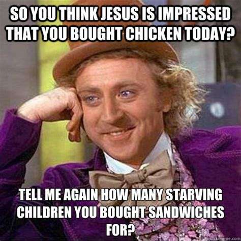 Starving Child Meme - so you think jesus is impressed that you bought chicken