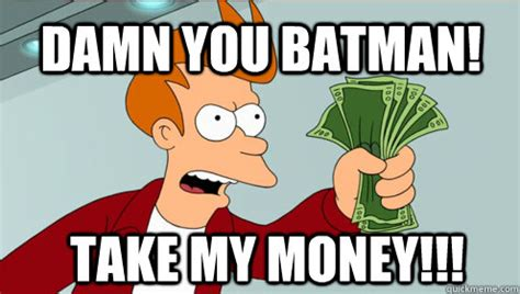 Take My Money Meme - damn you batman take my money fry shut up and take