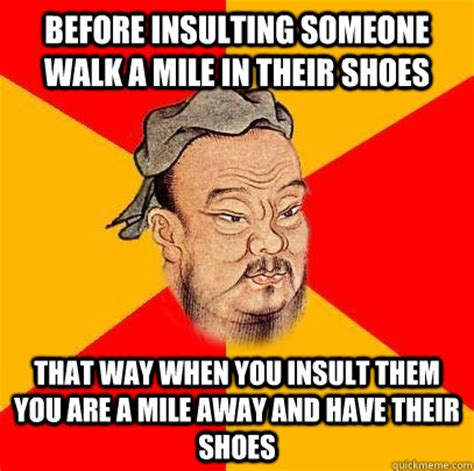 Best Insult Memes - before insulting someone walk a mile in their shoes that