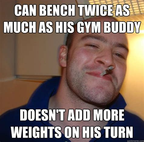 Gym Buddies Meme - can bench twice as much as his gym buddy doesn t add more