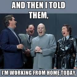 working from home meme and then i told them i m working from home today dr