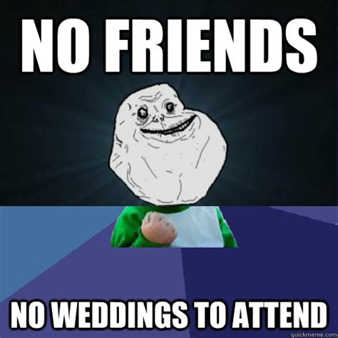 No New Friends Meme - no friends no weddings to attend forever a success kid