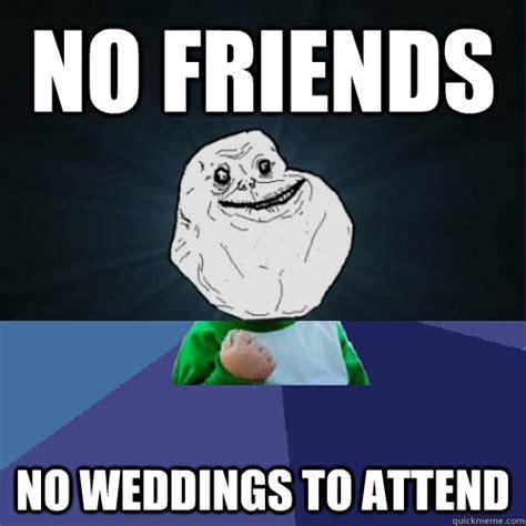 No New Friends Meme - no friends no weddings to attend forever a success kid quickmeme