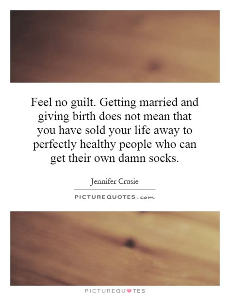 feel no guilt getting married and giving birth does not