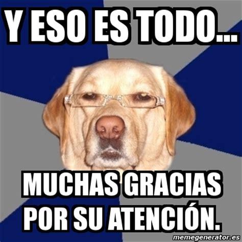 imagenes de memes que digan gracias meme perro racista y eso es todo muchas gracias por