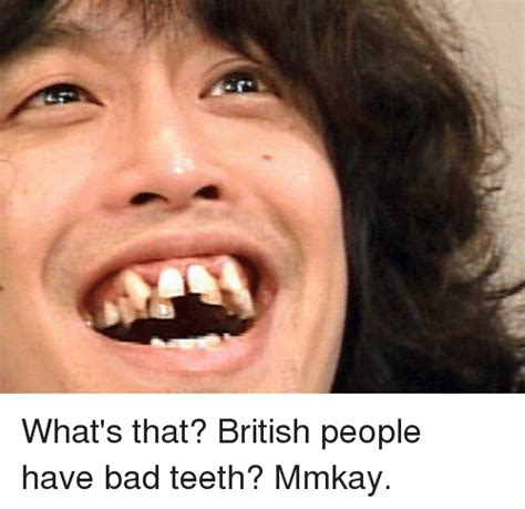 Bad Teeth Meme - what s that british people have bad teeth mmkay meme