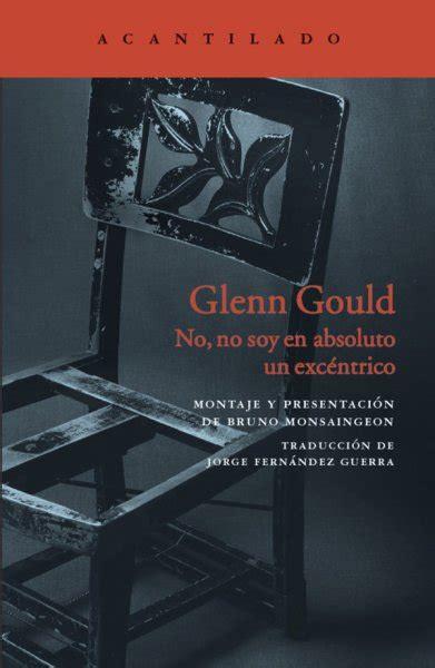 libro glenn gould no glenn gould no no soy en absoluto un exc 233 ntrico libro recomendable edita acantilado