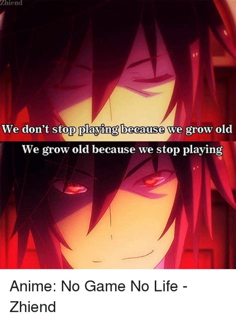 No Game No Life Memes - zhiend we don t stop playing because we grow old we grow old because we stop playing anime no