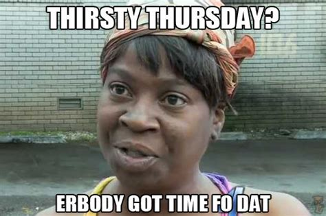 Thirsty Meme - thirsty thursday erbody got time fo dat pictures photos