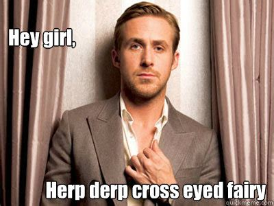 Cross Eyed Meme - hey girl herp derp cross eyed fairy ryan gosling