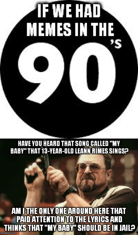 90s Music Meme - seriously listen to what she s saying in that song
