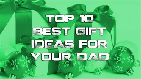 top 10 best gifts ideas for your dad heavy com