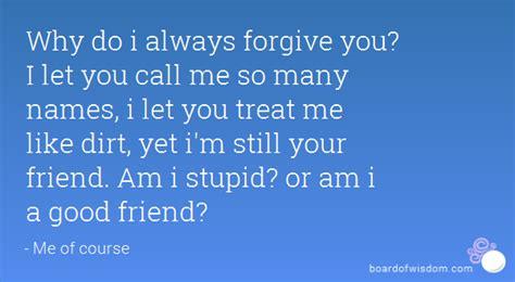 why do like why do i always forgive you i let you call me so many