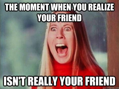 Fake Friends Memes - the moment when you realize your friend isn t really your