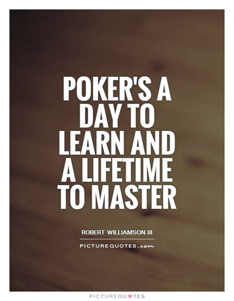 Poker's a day to learn and a lifetime to master   Picture Quotes