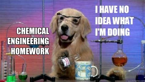 Chemical Engineering Meme - chemical engineering homework science dog quickmeme