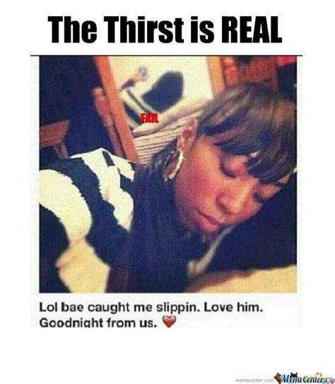 The Thirst Is Real Meme - the thirst is real by motownslim75 meme center