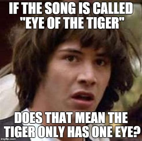 Eye Of The Tiger Meme - conspiracy keanu meme imgflip