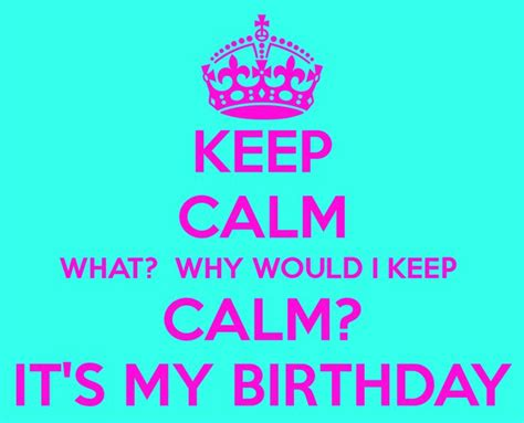 imagenes de keep calm and is my birthday keep calm it s my birthday keep calm what why would i