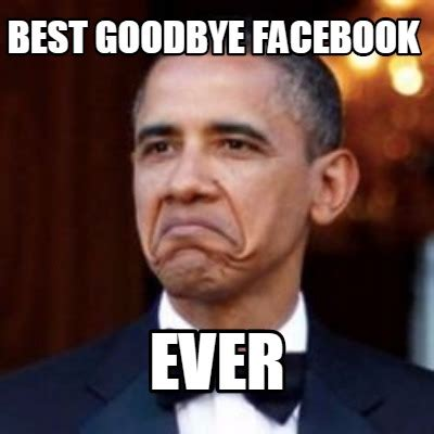 Best Memes On Facebook - meme creator best goodbye facebook ever meme generator