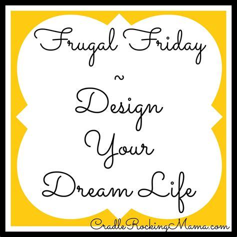 design dream life frugal friday design your dream life
