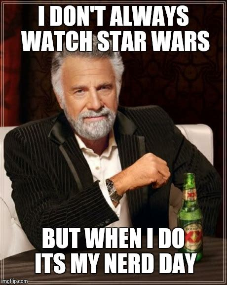 Star Wars Nerd Meme - the most interesting man in the world meme imgflip