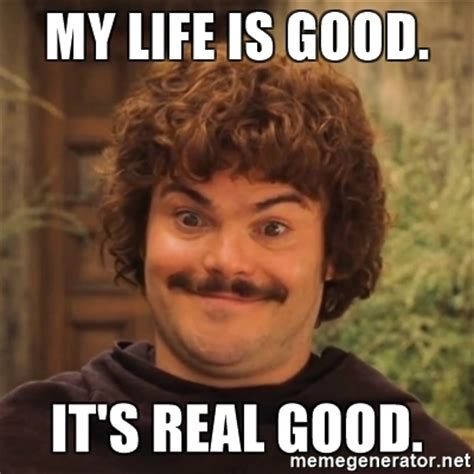 Fuck Life Meme - my life is good it s real good nacholibre meme generator