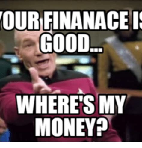 Pay Me My Money Meme - our finanace is good wheres my money my money meme on me me