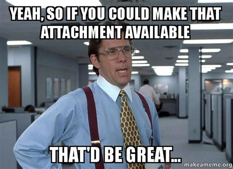 That Be Great Meme - yeah so if you could make that attachment available that