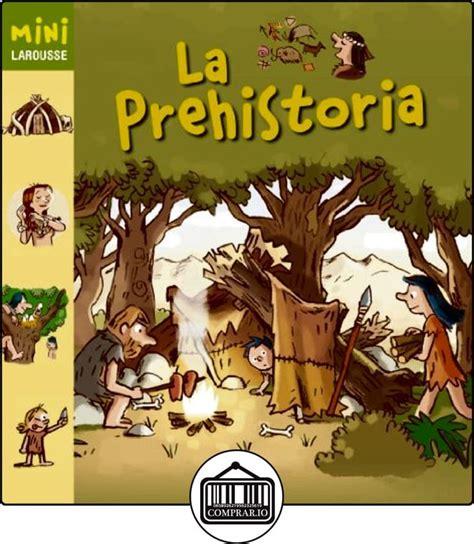 libro coleccion mini larousse el la prehistoria larousse infantil juvenil castellano a partir de 5 6 a 241 os colecci 243 n