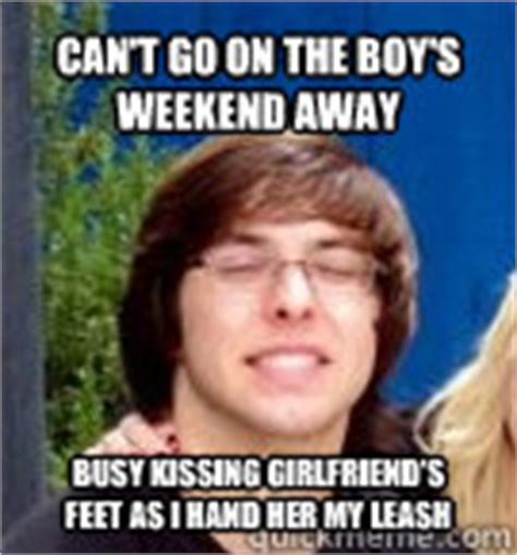 Whipped Boyfriend Meme - can t go on the boy s weekend away busy kissing girlfriend
