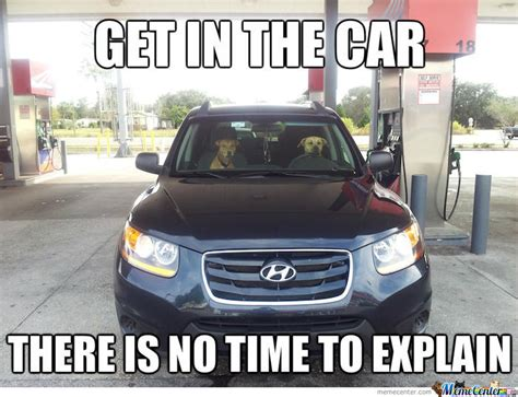 No Time To Explain Meme - get in the car there is no time to explain by ben meme center