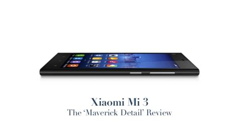 xiaomi mi3 review xiaomi mi 3 maverick detail review