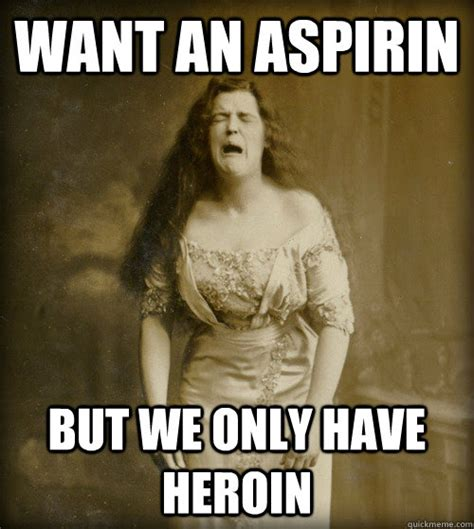 Heroin Meme - want an aspirin but we only have heroin 1890s problems