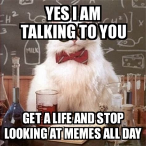 Get A Life Meme - meme chemistry cat yes i am talking to you get a life