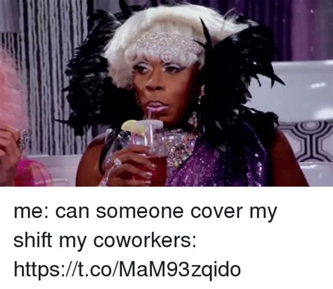 Cover Me Meme - me can someone cover my shift my coworkers