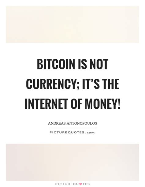 bitcoin quotation bitcoin is not currency it s the internet of money