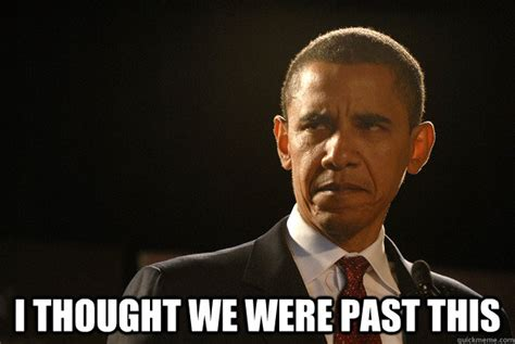 Disappoint Meme - i thought we were past this disappointed obama quickmeme
