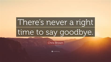 Its A Great Time To Say Hello chris brown quote there s never a right time to say goodbye 20 wallpapers quotefancy