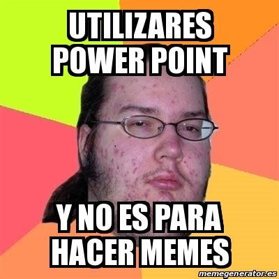 Hacer Memes Meme Friki Utilizares Power Point Y No Es Para Hacer