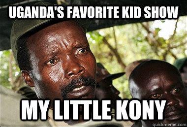 Joseph Kony Meme - uganda s favorite kid show my little kony kony quickmeme