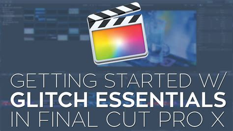 final cut pro getting started getting started with glitch essentials in final cut pro x