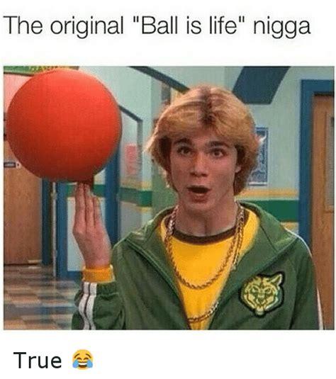 Ball Is Life Meme - the original ball is life nigga true ball is life meme