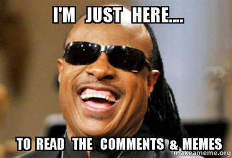 Meme Comments - i m just here to read the comments memes make a meme
