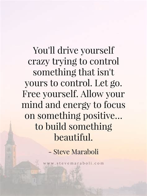 drive yourself you ll drive yourself crazy trying to control something